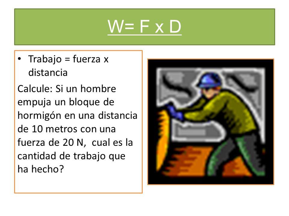 W= F x D Trabajo = fuerza x distancia Calcule: Si un hombre empuja un bloque de hormigón en una distancia de 10 metros con una fuerza de 20 N, cual es