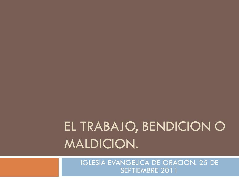IGLESIA EVANGELICA DE ORACION. 25 DE SEPTIEMBRE 2011 EL TRABAJO, BENDICION O MALDICION.