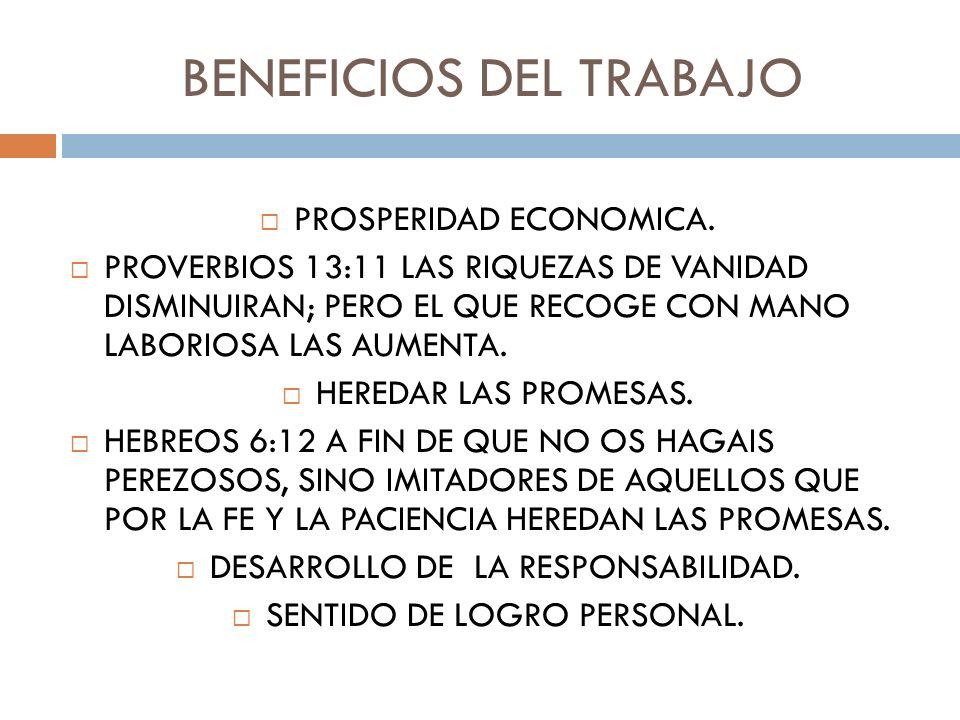 BENEFICIOS DEL TRABAJO PROSPERIDAD ECONOMICA. PROVERBIOS 13:11 LAS RIQUEZAS DE VANIDAD DISMINUIRAN; PERO EL QUE RECOGE CON MANO LABORIOSA LAS AUMENTA.