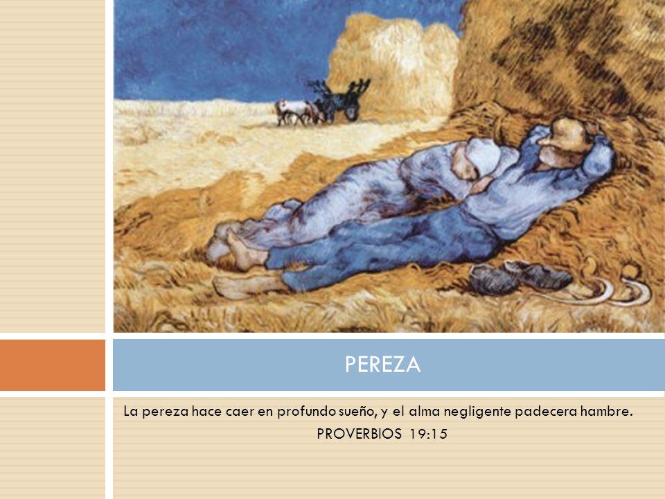 La pereza hace caer en profundo sueño, y el alma negligente padecera hambre. PROVERBIOS 19:15 PEREZA