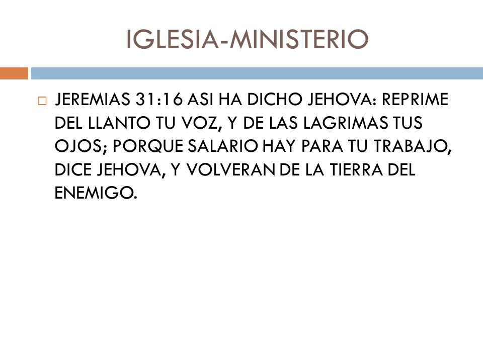 IGLESIA-MINISTERIO JEREMIAS 31:16 ASI HA DICHO JEHOVA: REPRIME DEL LLANTO TU VOZ, Y DE LAS LAGRIMAS TUS OJOS; PORQUE SALARIO HAY PARA TU TRABAJO, DICE