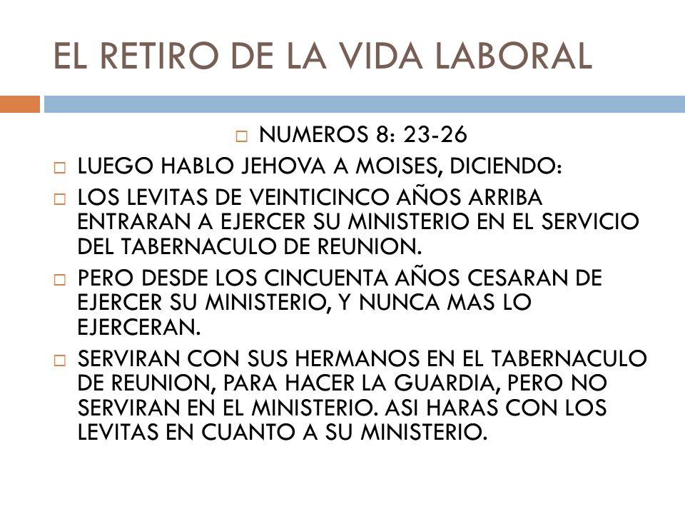 EL RETIRO DE LA VIDA LABORAL NUMEROS 8: 23-26 LUEGO HABLO JEHOVA A MOISES, DICIENDO: LOS LEVITAS DE VEINTICINCO AÑOS ARRIBA ENTRARAN A EJERCER SU MINI