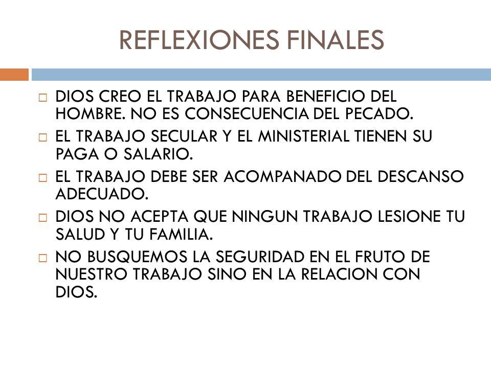 REFLEXIONES FINALES DIOS CREO EL TRABAJO PARA BENEFICIO DEL HOMBRE. NO ES CONSECUENCIA DEL PECADO. EL TRABAJO SECULAR Y EL MINISTERIAL TIENEN SU PAGA