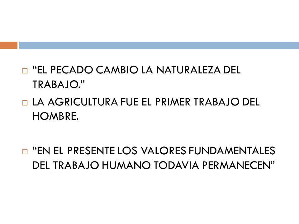 EL PECADO CAMBIO LA NATURALEZA DEL TRABAJO. LA AGRICULTURA FUE EL PRIMER TRABAJO DEL HOMBRE. EN EL PRESENTE LOS VALORES FUNDAMENTALES DEL TRABAJO HUMA