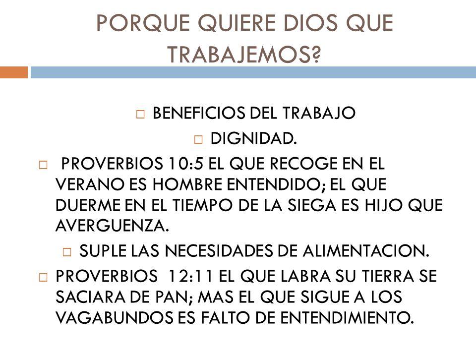 PORQUE QUIERE DIOS QUE TRABAJEMOS? BENEFICIOS DEL TRABAJO DIGNIDAD. PROVERBIOS 10:5 EL QUE RECOGE EN EL VERANO ES HOMBRE ENTENDIDO; EL QUE DUERME EN E