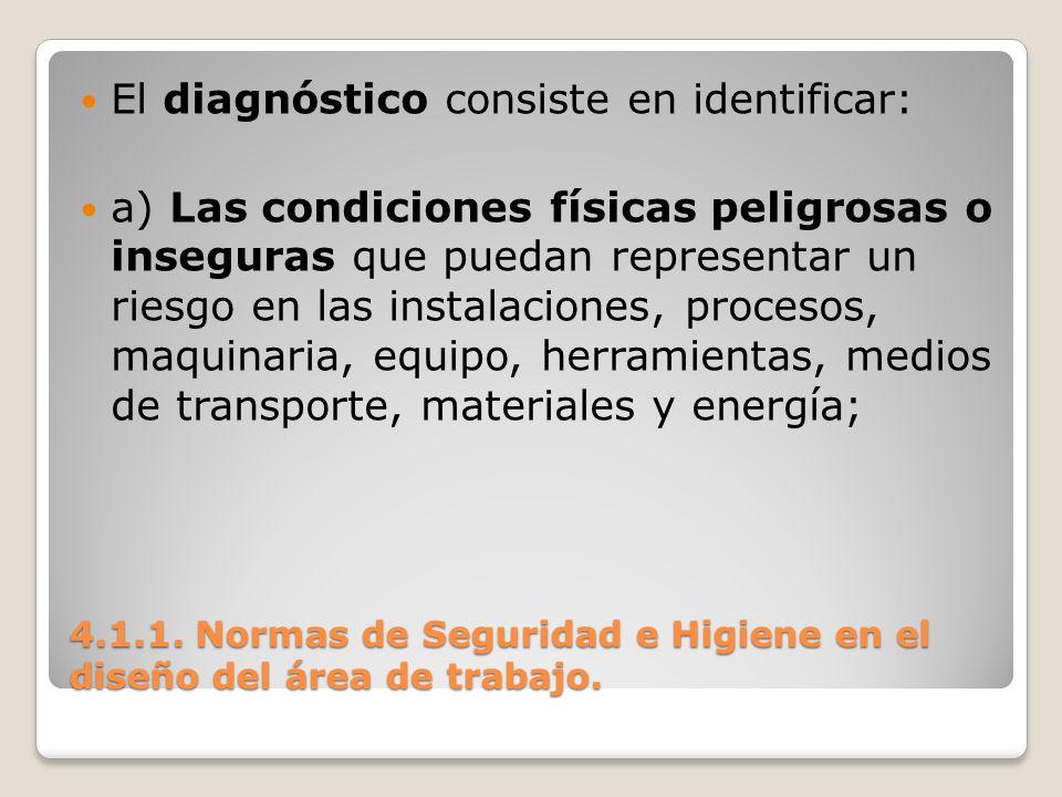 4.1.1. Normas de Seguridad e Higiene en el diseño del área de trabajo. El diagnóstico consiste en identificar: a) Las condiciones físicas peligrosas o