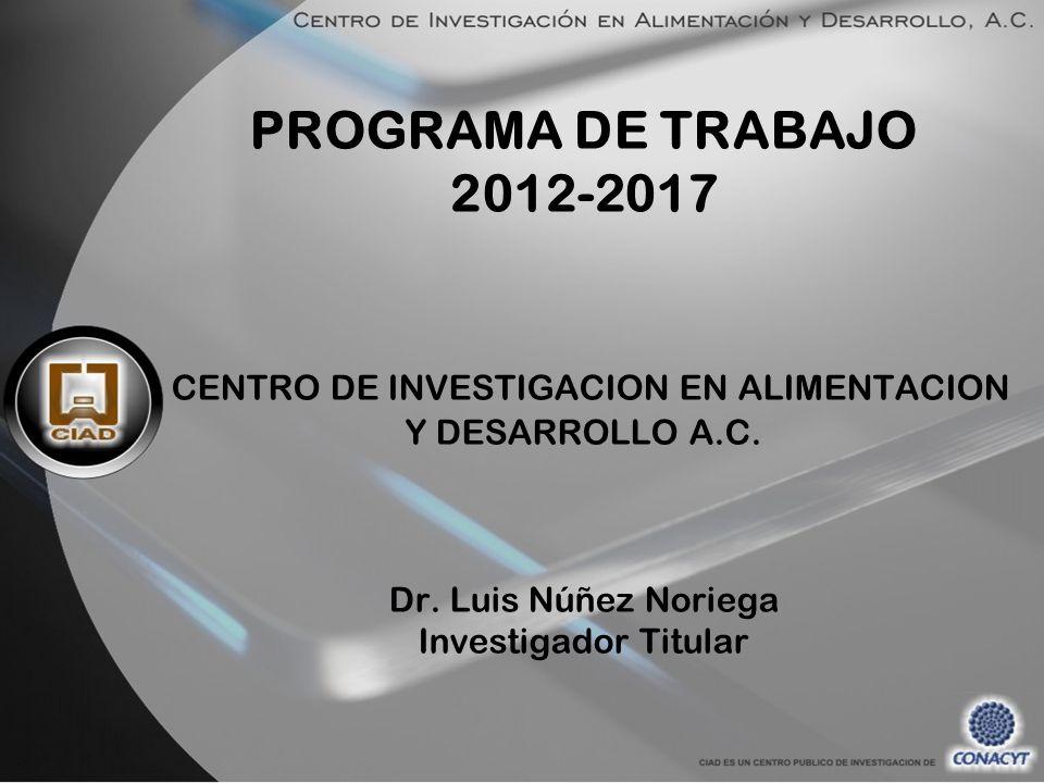 PROGRAMA DE TRABAJO 2012-2017 CENTRO DE INVESTIGACION EN ALIMENTACION Y DESARROLLO A.C. Dr. Luis Núñez Noriega Investigador Titular
