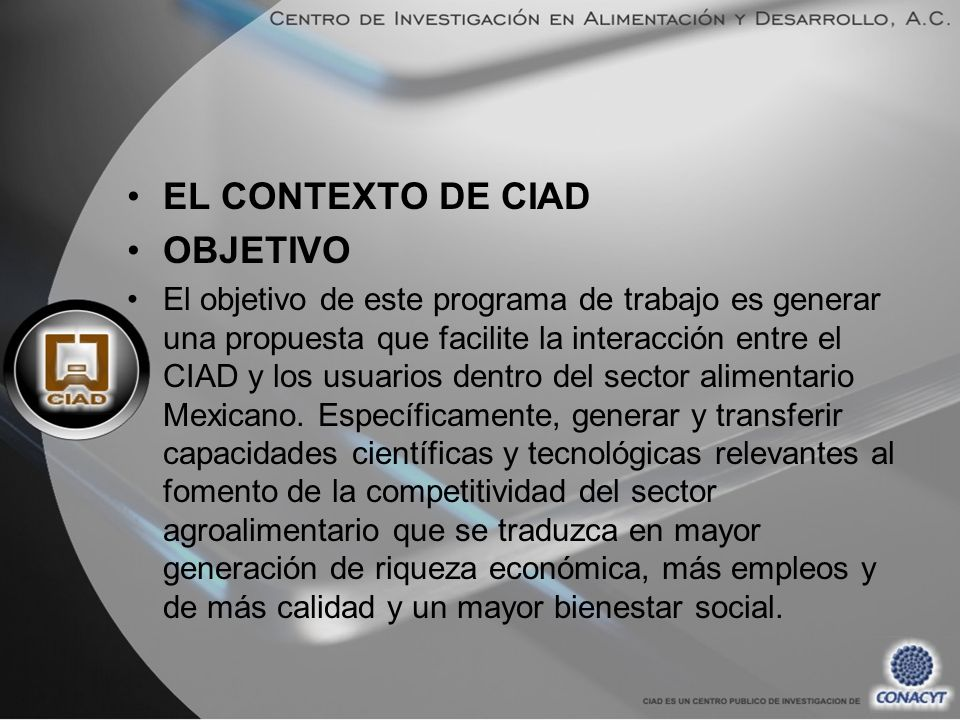 EL CONTEXTO DE CIAD OBJETIVO El objetivo de este programa de trabajo es generar una propuesta que facilite la interacción entre el CIAD y los usuarios dentro del sector alimentario Mexicano.