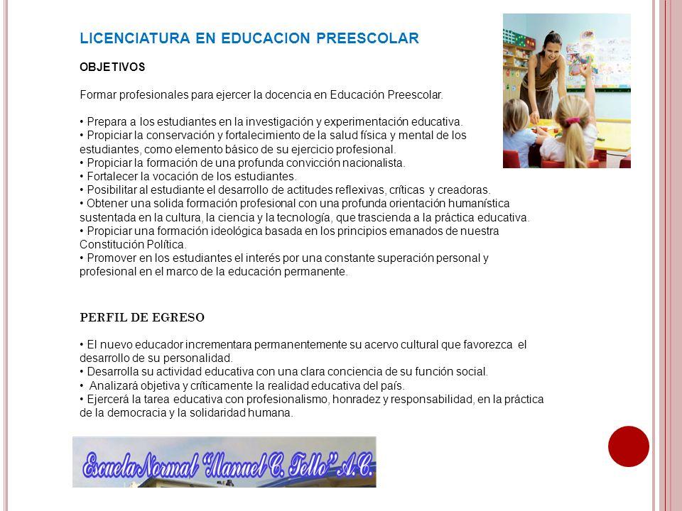 LICENCIATURA EN EDUCACION PREESCOLAR OBJETIVOS Formar profesionales para ejercer la docencia en Educación Preescolar. Prepara a los estudiantes en la