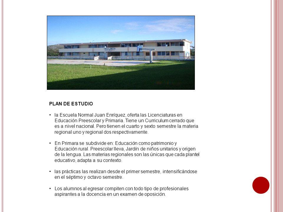 PLAN DE ESTUDIO la Escuela Normal Juan Enríquez, oferta las Licenciaturas en Educación Preescolar y Primaria. Tiene un Curriculum cerrado que es a niv