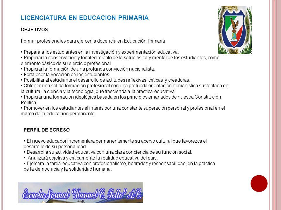 LICENCIATURA EN EDUCACION PRIMARIA OBJETIVOS Formar profesionales para ejercer la docencia en Educación Primaria Prepara a los estudiantes en la inves