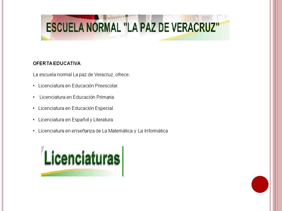 OFERTA EDUCATIVA La escuela normal La paz de Veracruz, ofrece: Licenciatura en Educación Preescolar. Licenciatura en Educación Primaria. Licenciatura
