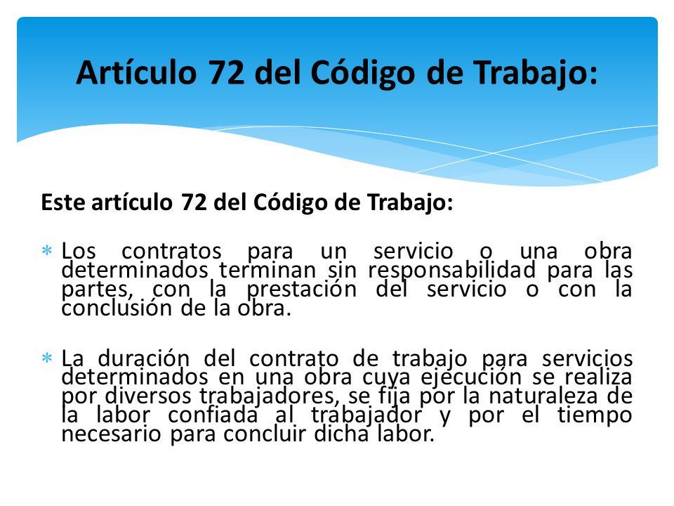 Este artículo 72 del Código de Trabajo: Los contratos para un servicio o una obra determinados terminan sin responsabilidad para las partes, con la pr