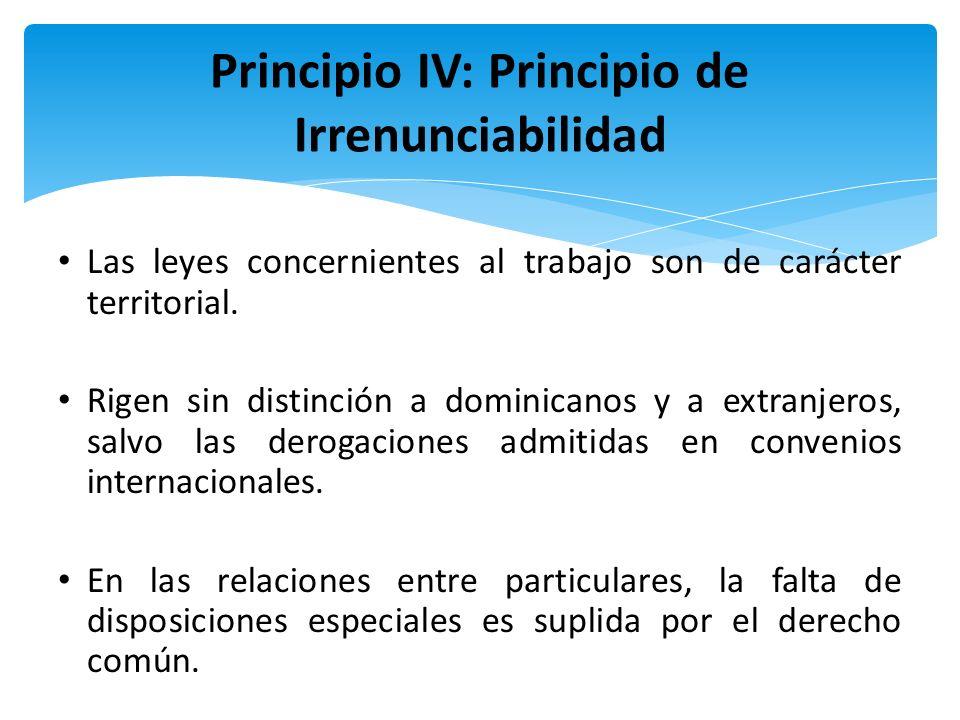 Principio IV: Principio de Irrenunciabilidad Las leyes concernientes al trabajo son de carácter territorial. Rigen sin distinción a dominicanos y a ex
