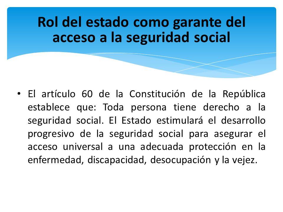 Rol del estado como garante del acceso a la seguridad social El artículo 60 de la Constitución de la República establece que: Toda persona tiene derec