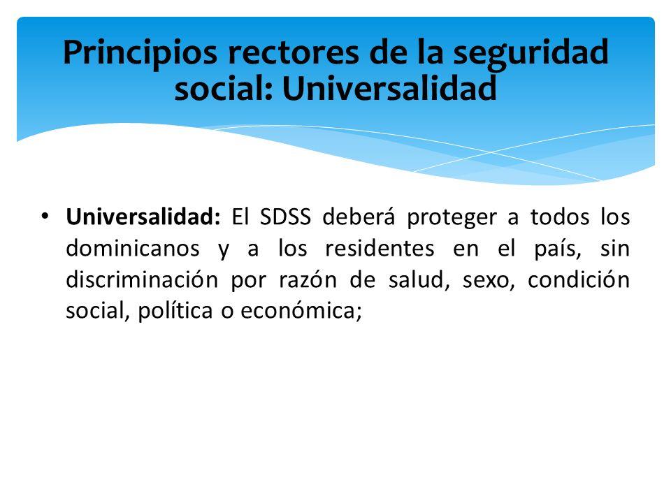 Principios rectores de la seguridad social: Universalidad Universalidad: El SDSS deberá proteger a todos los dominicanos y a los residentes en el país