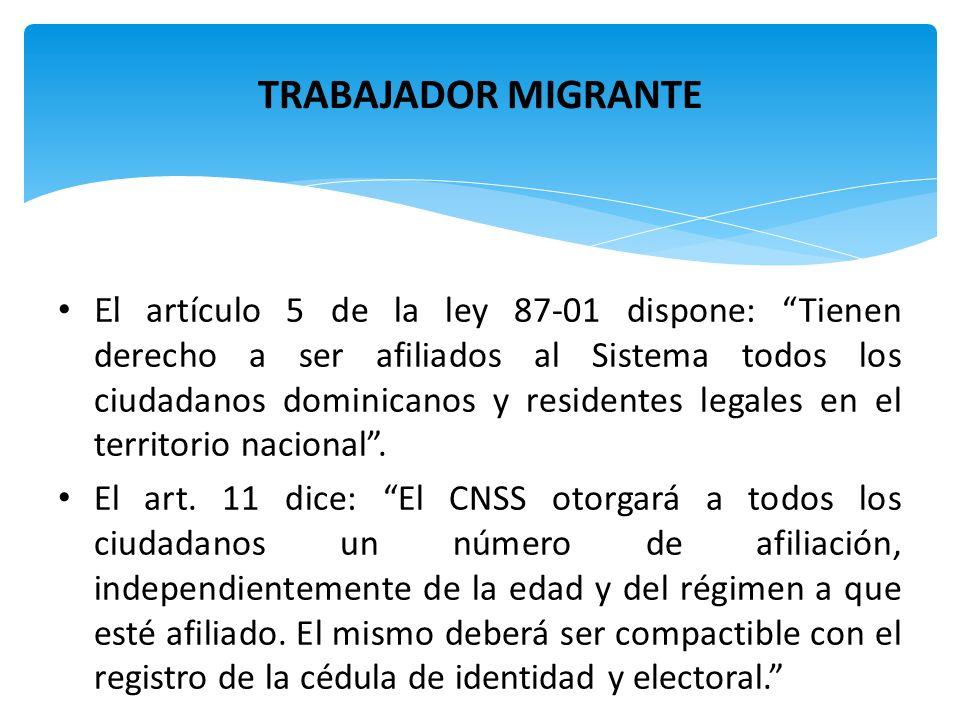 TRABAJADOR MIGRANTE El artículo 5 de la ley 87-01 dispone: Tienen derecho a ser afiliados al Sistema todos los ciudadanos dominicanos y residentes leg