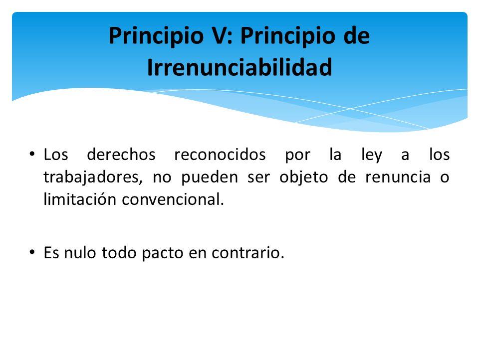 Principio V: Principio de Irrenunciabilidad Los derechos reconocidos por la ley a los trabajadores, no pueden ser objeto de renuncia o limitación conv