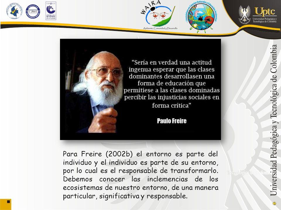 Para Freire (2002b) el entorno es parte del individuo y el individuo es parte de su entorno, por lo cual es el responsable de transformarlo.