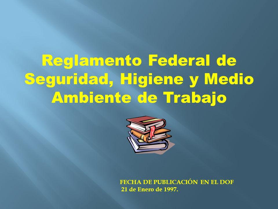 Reglamento Federal de Seguridad, Higiene y Medio Ambiente de Trabajo FECHA DE PUBLICACIÓN EN EL DOF 21 de Enero de 1997.