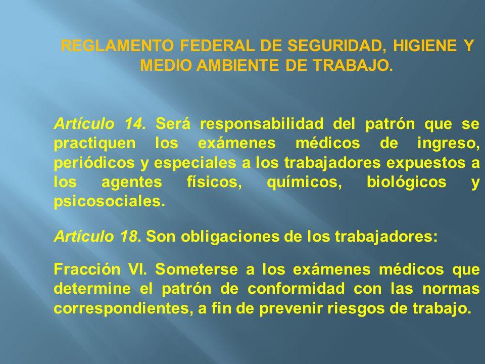REGLAMENTO FEDERAL DE SEGURIDAD, HIGIENE Y MEDIO AMBIENTE DE TRABAJO. Artículo 14. Será responsabilidad del patrón que se practiquen los exámenes médi