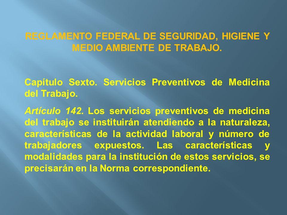REGLAMENTO FEDERAL DE SEGURIDAD, HIGIENE Y MEDIO AMBIENTE DE TRABAJO. Capítulo Sexto. Servicios Preventivos de Medicina del Trabajo. Artículo 142. Los