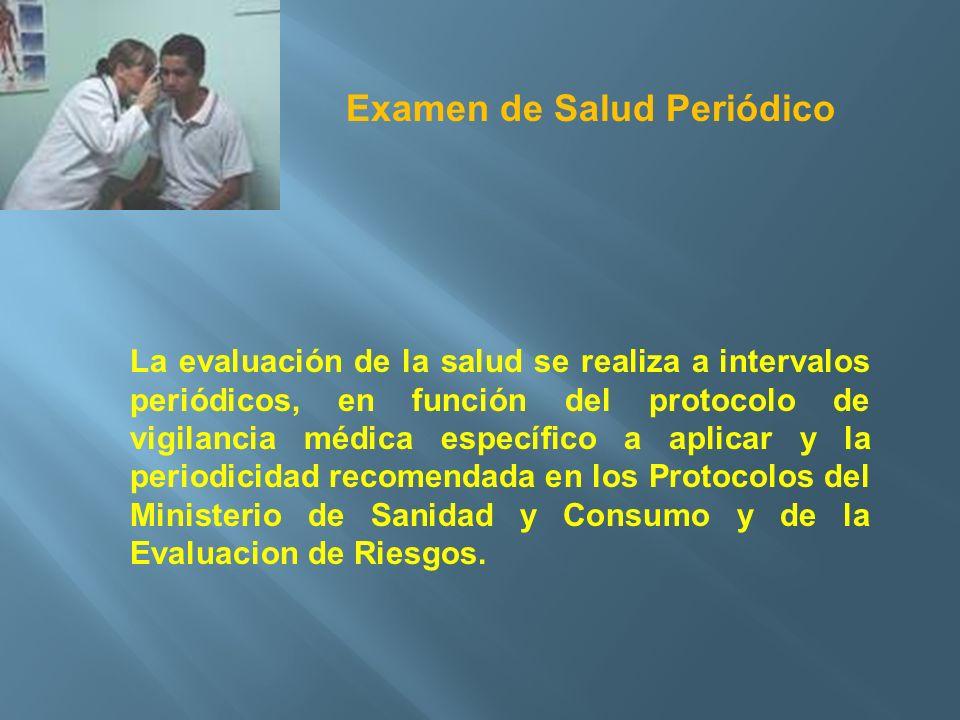 Examen de Salud Periódico La evaluación de la salud se realiza a intervalos periódicos, en función del protocolo de vigilancia médica específico a apl