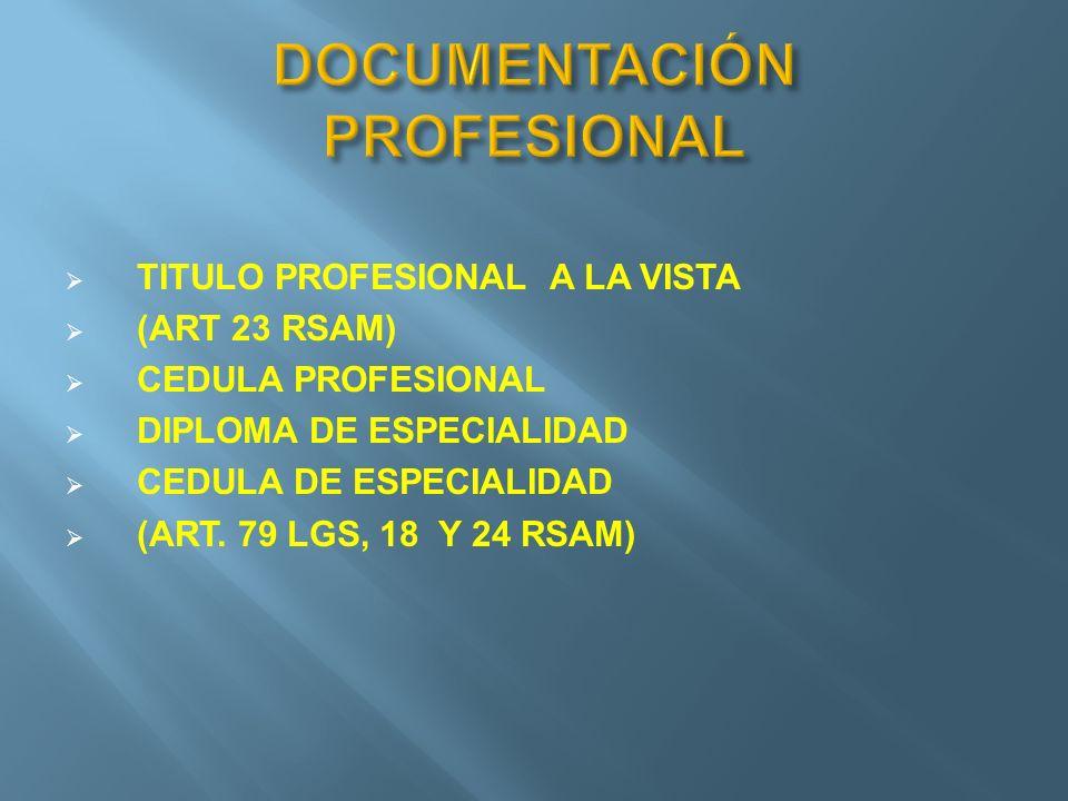 TITULO PROFESIONAL A LA VISTA (ART 23 RSAM) CEDULA PROFESIONAL DIPLOMA DE ESPECIALIDAD CEDULA DE ESPECIALIDAD (ART. 79 LGS, 18 Y 24 RSAM)