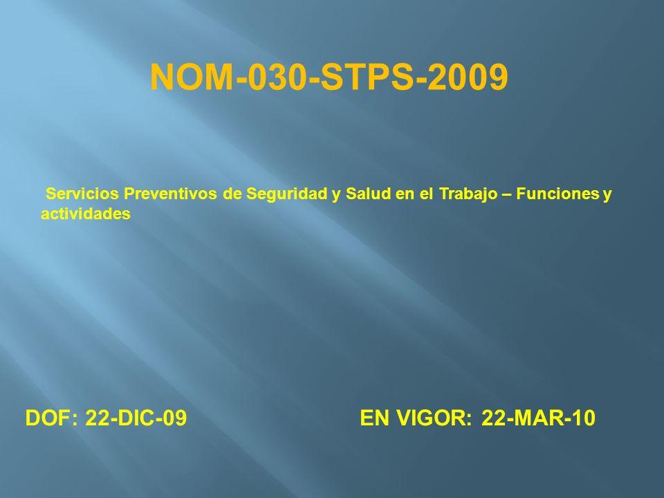 Servicios Preventivos de Seguridad y Salud en el Trabajo – Funciones y actividades DOF: 22-DIC-09EN VIGOR: 22-MAR-10 NOM-030-STPS-2009