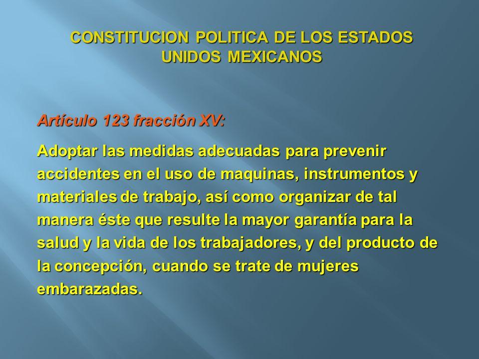 CONSTITUCION POLITICA DE LOS ESTADOS UNIDOS MEXICANOS Artículo 123 fracción XV: Adoptar las medidas adecuadas para prevenir accidentes en el uso de ma