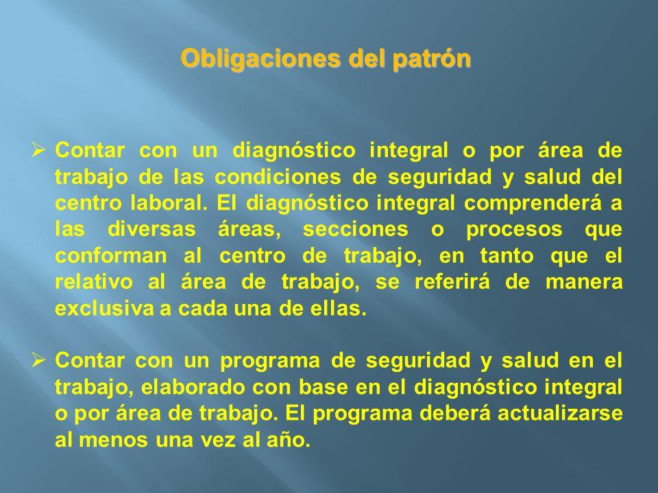Obligaciones del patrón Contar con un diagnóstico integral o por área de trabajo de las condiciones de seguridad y salud del centro laboral. El diagnó