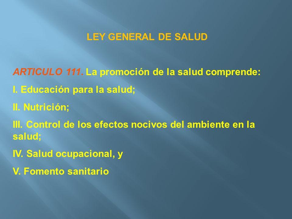 LEY GENERAL DE SALUD ARTICULO 111. La promoción de la salud comprende: I. Educación para la salud; II. Nutrición; III. Control de los efectos nocivos