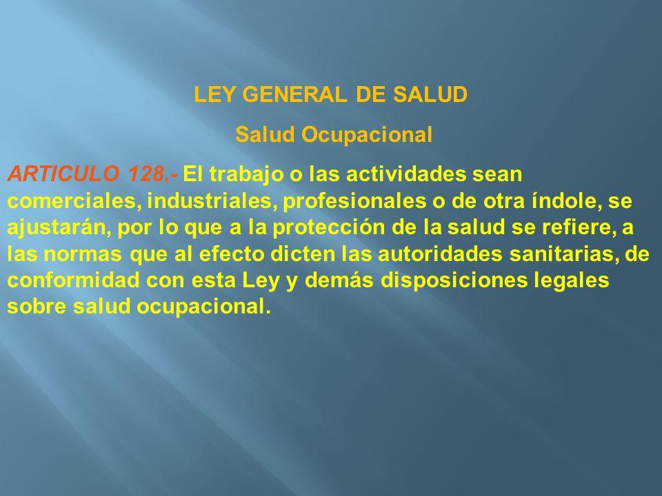 LEY GENERAL DE SALUD Salud Ocupacional ARTICULO 128.- El trabajo o las actividades sean comerciales, industriales, profesionales o de otra índole, se