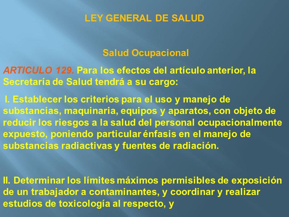 LEY GENERAL DE SALUD Salud Ocupacional ARTICULO 129. Para los efectos del artículo anterior, la Secretaría de Salud tendrá a su cargo: I. Establecer l