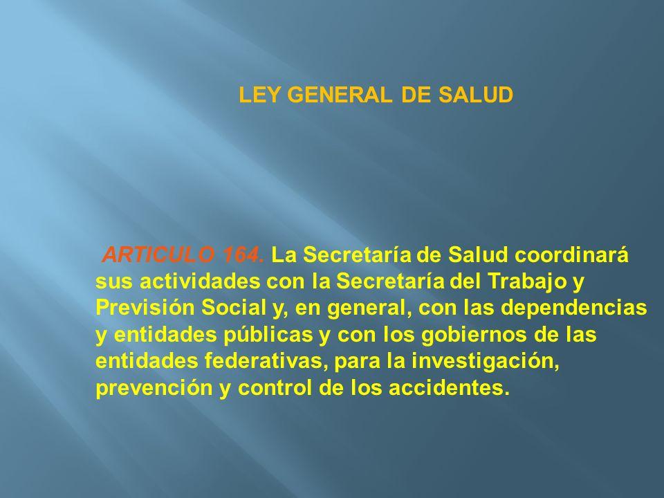 LEY GENERAL DE SALUD ARTICULO 164. La Secretaría de Salud coordinará sus actividades con la Secretaría del Trabajo y Previsión Social y, en general, c