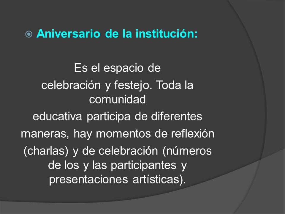 Aniversario de la institución: Es el espacio de celebración y festejo. Toda la comunidad educativa participa de diferentes maneras, hay momentos de re