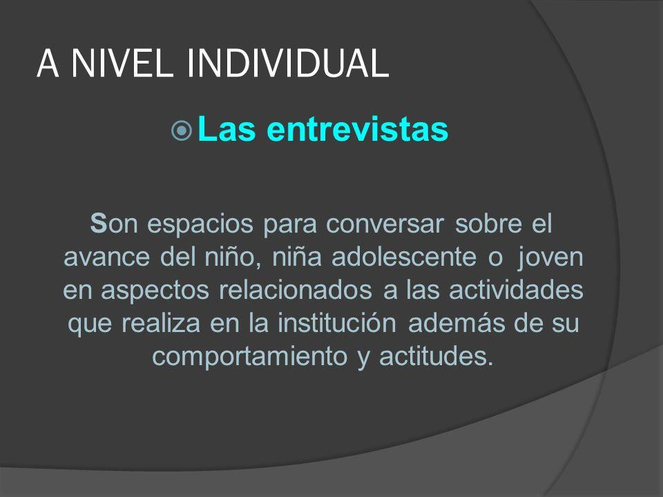 A NIVEL INDIVIDUAL Las entrevistas Son espacios para conversar sobre el avance del niño, niña adolescente o joven en aspectos relacionados a las actividades que realiza en la institución además de su comportamiento y actitudes.