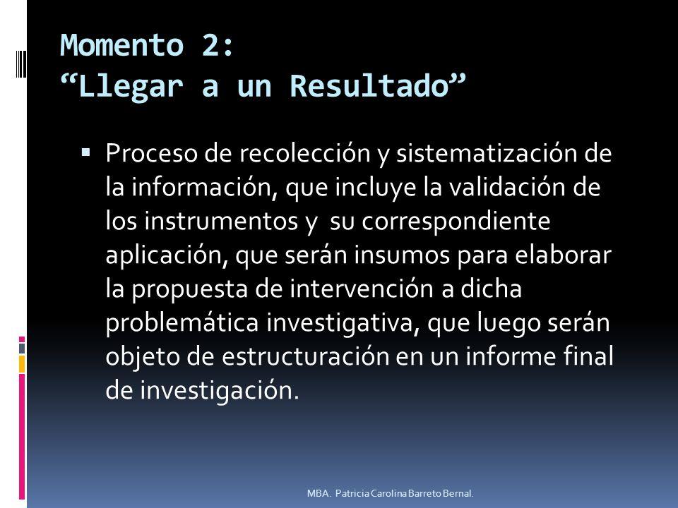 Momento 2: Llegar a un Resultado Proceso de recolección y sistematización de la información, que incluye la validación de los instrumentos y su corres
