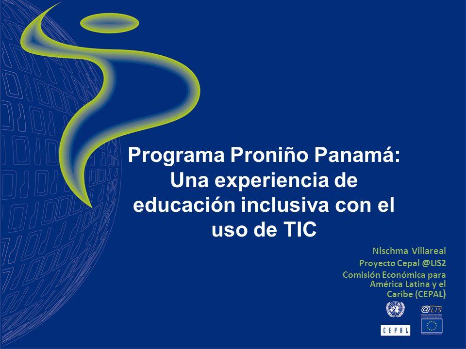 Nischma Villareal Proyecto Cepal @LIS2 Comisión Económica para América Latina y el Caribe (CEPAL ) Programa Proniño Panamá: Una experiencia de educación inclusiva con el uso de TIC