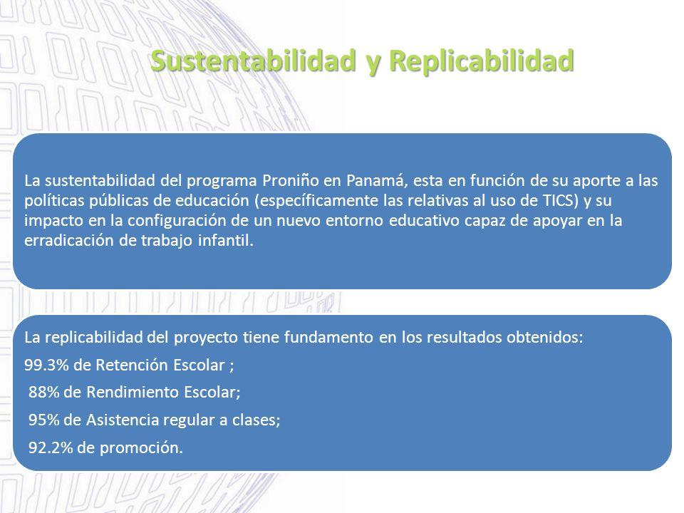 Sustentabilidad y Replicabilidad La sustentabilidad del programa Proniño en Panamá, esta en función de su aporte a las políticas públicas de educación (específicamente las relativas al uso de TICS) y su impacto en la configuración de un nuevo entorno educativo capaz de apoyar en la erradicación de trabajo infantil.