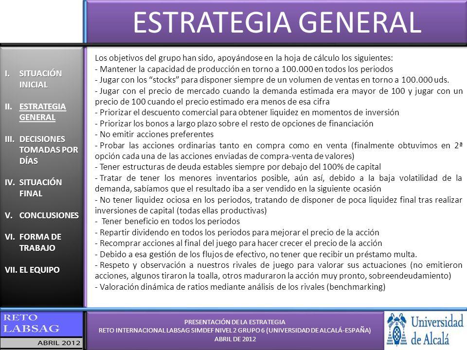 PRESENTACIÓN DE LA ESTRATEGIA RETO INTERNACIONAL LABSAG SIMDEF NIVEL 2 GRUPO 6 (UNIVERSIDAD DE ALCALÁ-ESPAÑA) ABRIL DE 2012 PRESENTACIÓN DE LA ESTRATEGIA RETO INTERNACIONAL LABSAG SIMDEF NIVEL 2 GRUPO 6 (UNIVERSIDAD DE ALCALÁ-ESPAÑA) ABRIL DE 2012 I.SITUACIÓN INICIAL II.ESTRATEGIA GENERAL III.DECISIONES TOMADAS POR DÍAS IV.SITUACIÓN FINAL V.CONCLUSIONES VI.FORMA DE TRABAJO VII.EL EQUIPO I.SITUACIÓN INICIAL II.ESTRATEGIA GENERAL III.DECISIONES TOMADAS POR DÍAS IV.SITUACIÓN FINAL V.CONCLUSIONES VI.FORMA DE TRABAJO VII.EL EQUIPO DECISIONES POR DÍAS DÍA 1 DECISIÓN 1 DÍA 2 DECISIÓN#1: -Primer trimestre de decisión y toma de contacto con el simulador.
