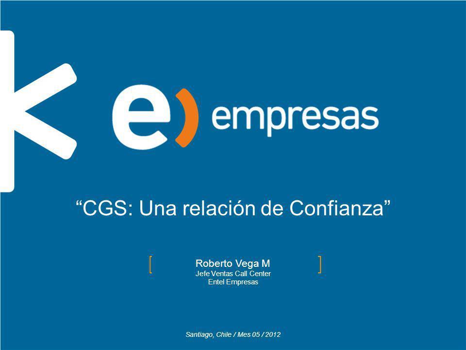 Santiago, Chile / Mes 05 / 2012 Roberto Vega M Jefe Ventas Call Center Entel Empresas CGS: Una relación de Confianza