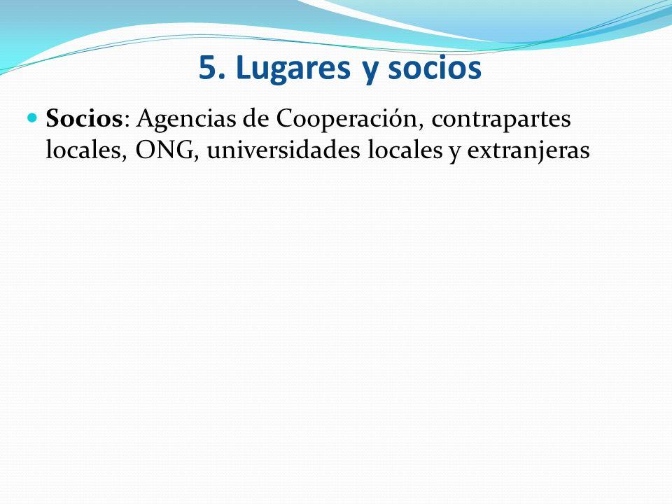 Socios: Agencias de Cooperación, contrapartes locales, ONG, universidades locales y extranjeras 5. Lugares y socios