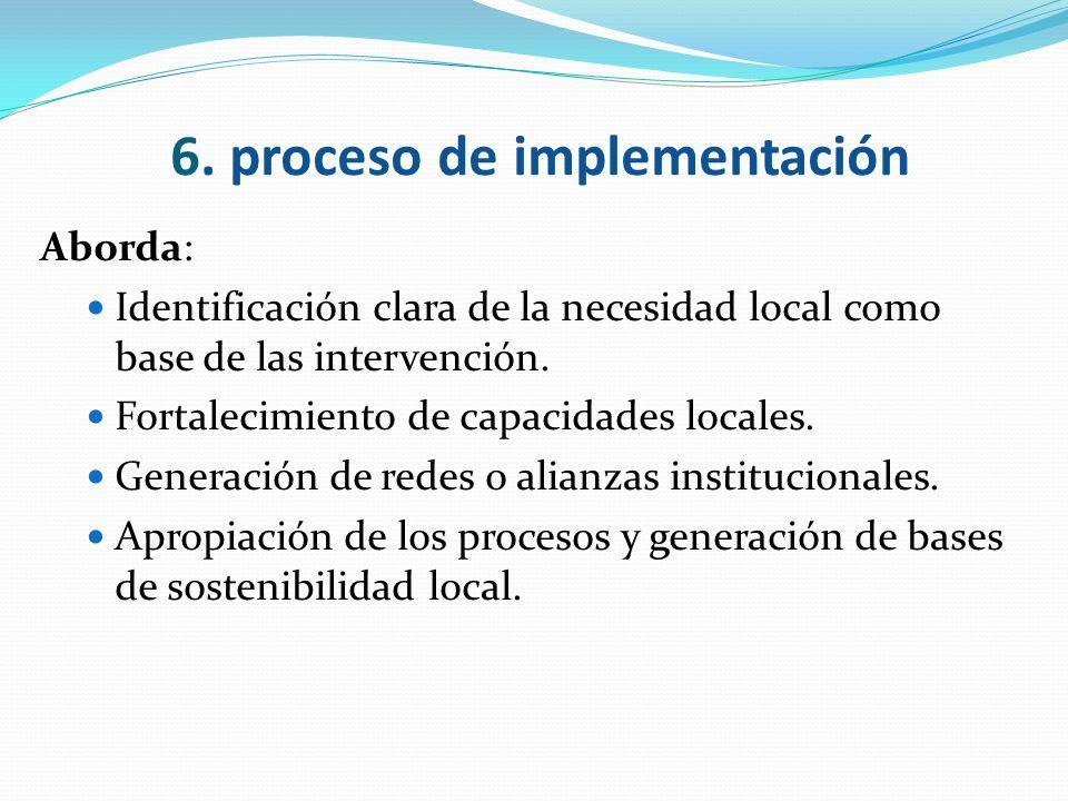 6. proceso de implementación Aborda: Identificación clara de la necesidad local como base de las intervención. Fortalecimiento de capacidades locales.