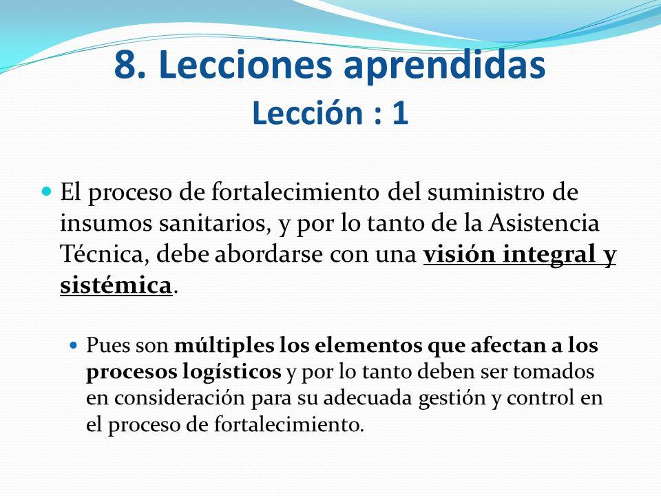 8. Lecciones aprendidas Lección : 1 El proceso de fortalecimiento del suministro de insumos sanitarios, y por lo tanto de la Asistencia Técnica, debe