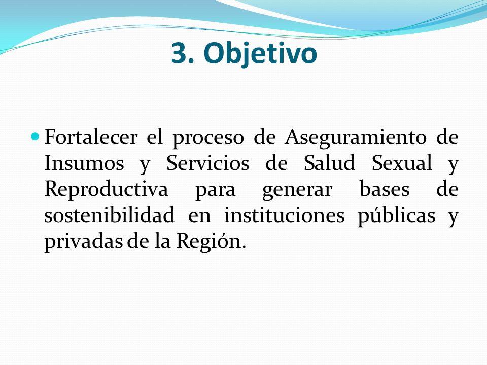 3. Objetivo Fortalecer el proceso de Aseguramiento de Insumos y Servicios de Salud Sexual y Reproductiva para generar bases de sostenibilidad en insti