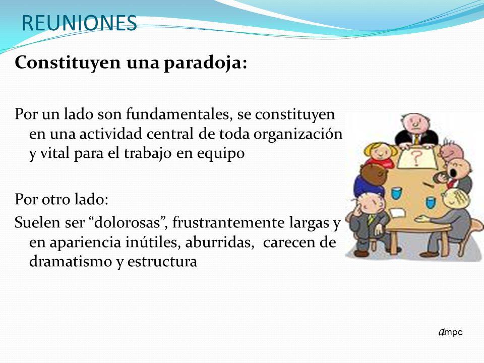 REUNIONES Constituyen una paradoja: Por un lado son fundamentales, se constituyen en una actividad central de toda organización y vital para el trabaj