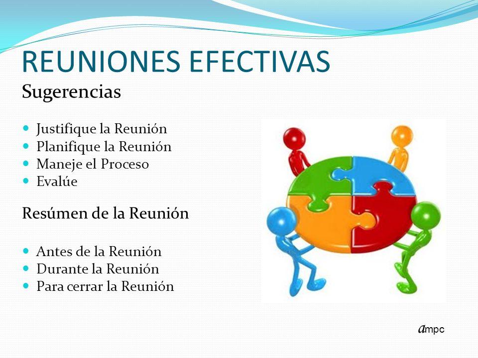 REUNIONES EFECTIVAS Sugerencias Justifique la Reunión Planifique la Reunión Maneje el Proceso Evalúe Resúmen de la Reunión Antes de la Reunión Durante