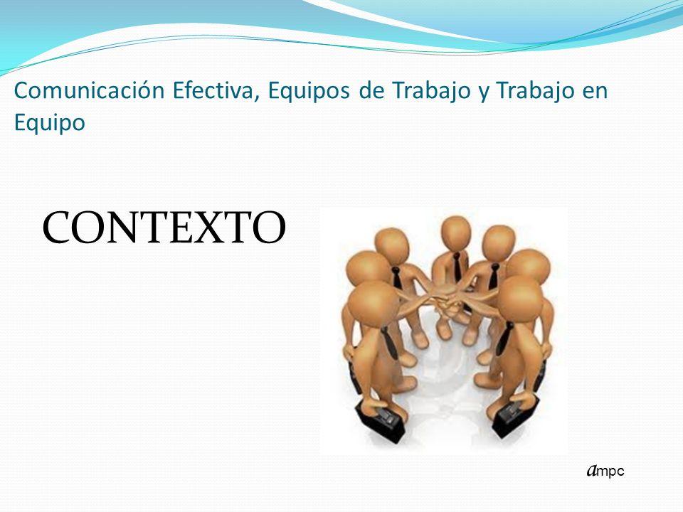 Comunicación Efectiva, Equipos de Trabajo y Trabajo en Equipo CONTEXTO a mpc