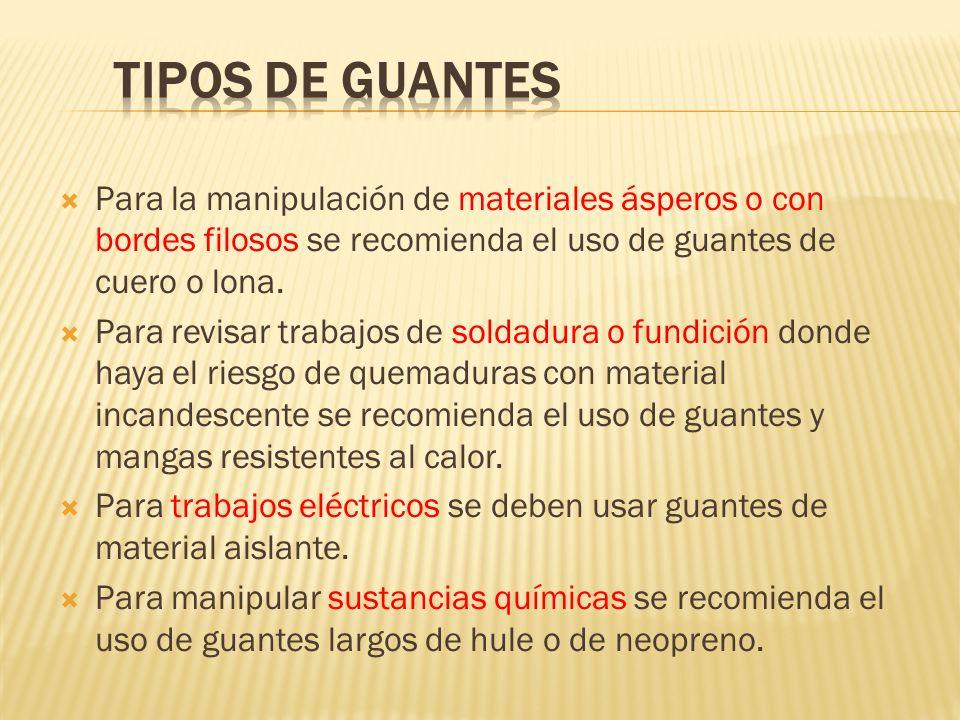 Para la manipulación de materiales ásperos o con bordes filosos se recomienda el uso de guantes de cuero o lona. Para revisar trabajos de soldadura o
